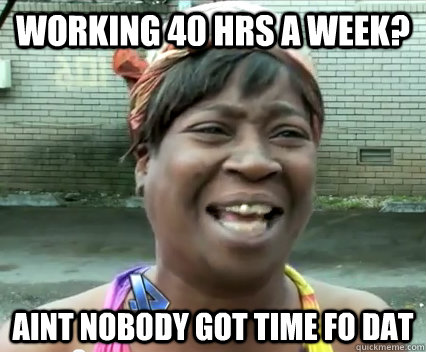 Working 40 hrs a week? Aint nobody got time fo dat  Aint Nobody got time for dat