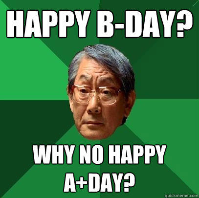 Happy B-day? why no Happy a+day? - Happy B-day? why no Happy a+day?  High Expectations Asian Father