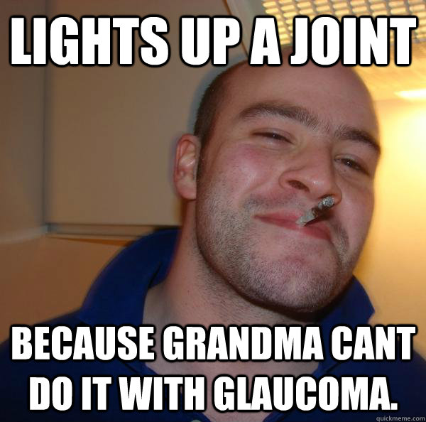 Lights up a joint because grandma cant do it with glaucoma. - Lights up a joint because grandma cant do it with glaucoma.  Misc