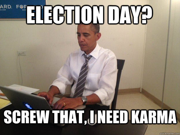 Election day? Screw that, I need karma - Election day? Screw that, I need karma  Karma Obama