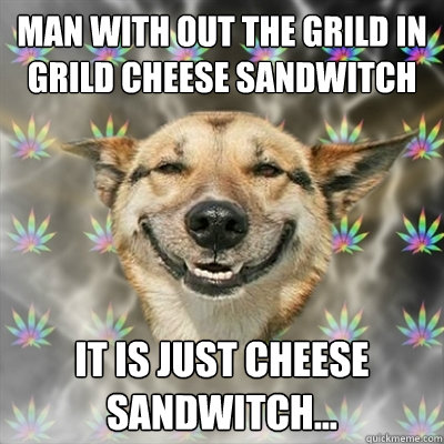man with out the grild in grild cheese sandwitch it is just cheese