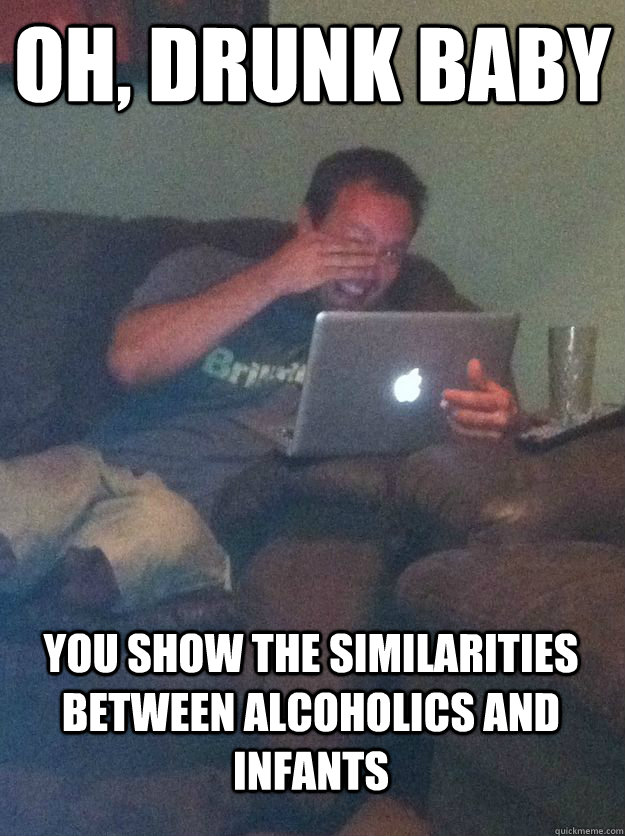 Oh, Drunk baby you show the similarities between alcoholics and infants  MEME DAD