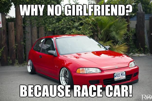 why no girlfriend? because race car! - why no girlfriend? because race car!  honda