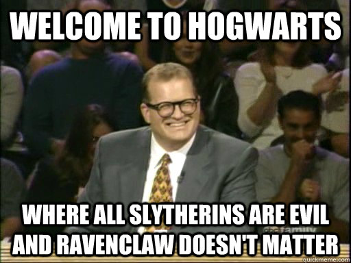 Welcome to hogwarts where all Slytherins are evil and ravenclaw doesn't matter - Welcome to hogwarts where all Slytherins are evil and ravenclaw doesn't matter  Drew Carey Whose Line
