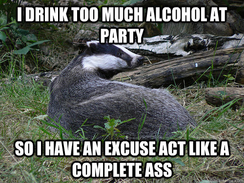 I drink too much alcohol at party so i have an excuse act like a complete ass - I drink too much alcohol at party so i have an excuse act like a complete ass  Bastard Badger