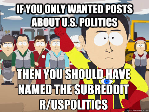 if you only wanted posts about u.s. politics then you should have named the subreddit r/uspolitics - if you only wanted posts about u.s. politics then you should have named the subreddit r/uspolitics  Captain Hindsight