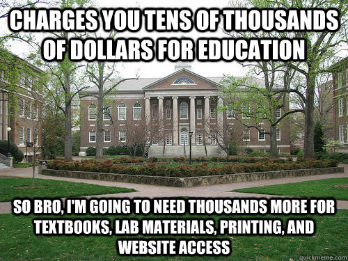 Charges you tens of thousands of dollars for education So bro, i'm going to need thousands more for textbooks, lab materials, printing, and website access - Charges you tens of thousands of dollars for education So bro, i'm going to need thousands more for textbooks, lab materials, printing, and website access  Scumbag University