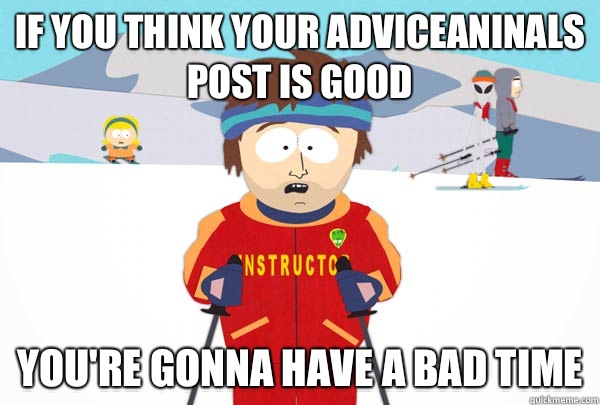 If you think your adviceaninals post is good You're gonna have a bad time - If you think your adviceaninals post is good You're gonna have a bad time  Super Cool Ski Instructor