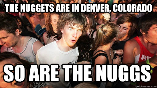 The Nuggets are in Denver, colorado So are the nuggs - The Nuggets are in Denver, colorado So are the nuggs  Sudden Clarity Clarence