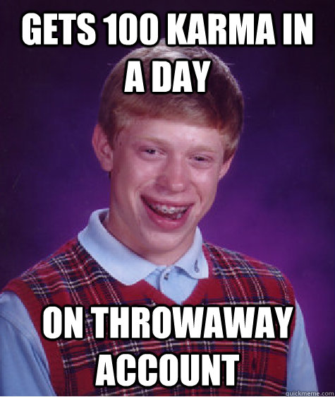 gets 100 karma in a day on throwaway account - gets 100 karma in a day on throwaway account  Badluckbrian
