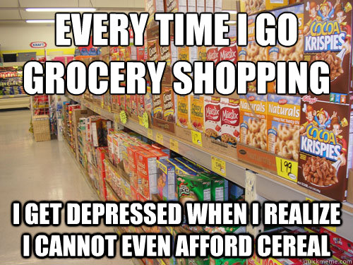 Every time I go grocery shopping I get depressed when I realize I cannot even afford cereal