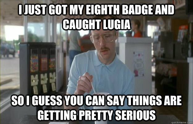 i just got my eighth badge and caught lugia So I guess you can say things are getting pretty serious - i just got my eighth badge and caught lugia So I guess you can say things are getting pretty serious  Things are getting pretty serious