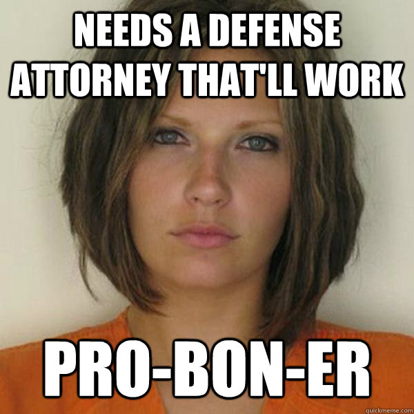 needs a defense attorney that'll work  pro-bon-er - needs a defense attorney that'll work  pro-bon-er  Attractive Convict