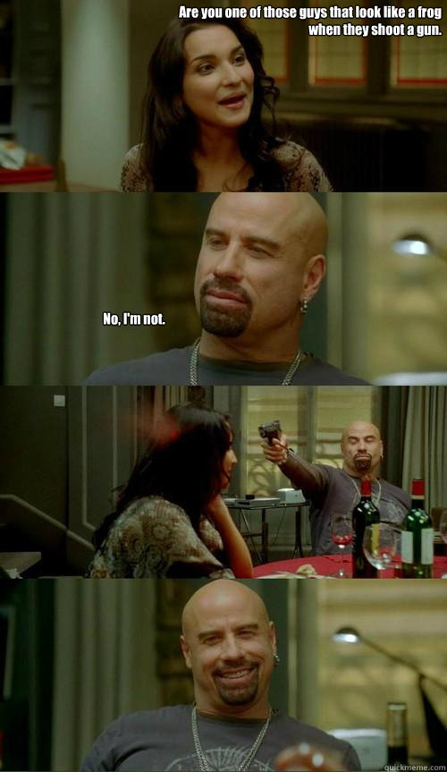 Are you one of those guys that look like a frog when they shoot a gun.  No, I'm not.  - Are you one of those guys that look like a frog when they shoot a gun.  No, I'm not.   Skinhead John