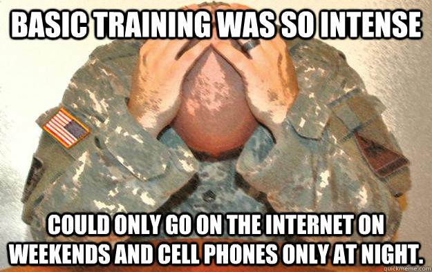 Basic training was so intense could only go on the internet on weekends and cell phones only at night.