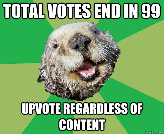 Total votes end in 99 upvote regardless of content  OCD Otter
