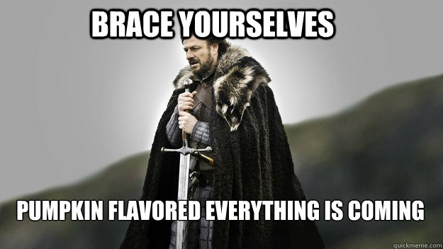 Brace yourselves Pumpkin Flavored EVERYTHING IS COMING - Brace yourselves Pumpkin Flavored EVERYTHING IS COMING  Ned stark winter is coming