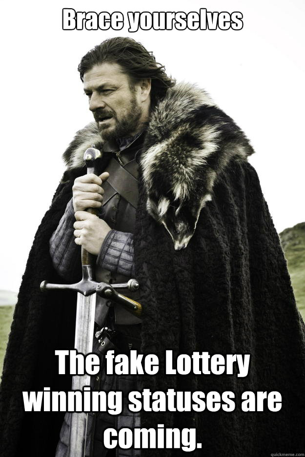 Brace yourselves The fake Lottery winning statuses are coming. - Brace yourselves The fake Lottery winning statuses are coming.  Winter is coming