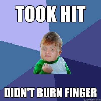 Took hit didn't burn finger - Took hit didn't burn finger  Success 10 guy