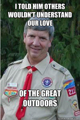 I told him others wouldn't understand our love of the great outdoors - I told him others wouldn't understand our love of the great outdoors  Harmless Scout Leader