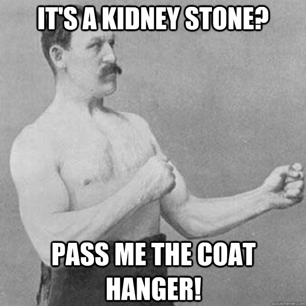 It's a Kidney Stone? Pass me the coat hanger! - It's a Kidney Stone? Pass me the coat hanger!  overly manly man