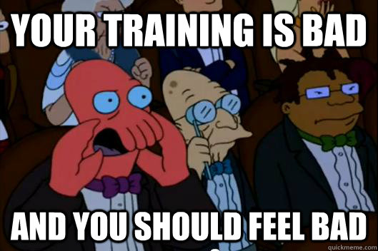 YOUR TRAINing IS BAd AND YOU SHOULD FEEL BAD - YOUR TRAINing IS BAd AND YOU SHOULD FEEL BAD  Your meme is bad and you should feel bad!