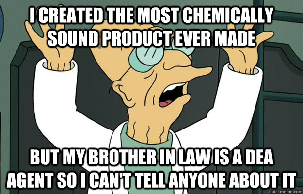 I created the most chemically sound product ever made But my brother in law is a DEA agent so I can't tell anyone about it