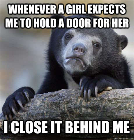 whenever a girl expects me to hold a door for her i close it behind me  - whenever a girl expects me to hold a door for her i close it behind me   Confession Bear