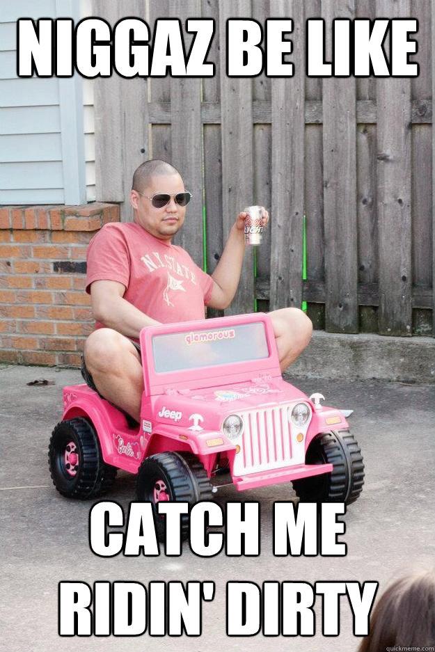 niggaz be like catch me ridin' dirty - niggaz be like catch me ridin' dirty  drunk dad