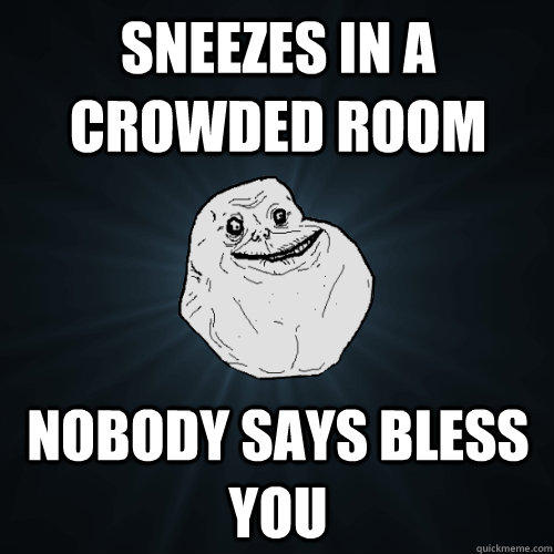 Sneezes in a crowded room Nobody says bless you - Sneezes in a crowded room Nobody says bless you  Forever Alone