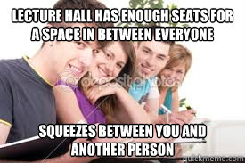 Lecture hall has enough seats for a space in between everyone squeezes between you and another person