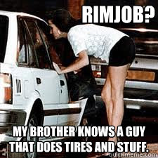 rimjob? my brother knows a guy that does tires and stuff.