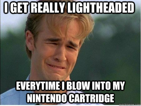 I get really lightheaded  everytime I blow into my nintendo cartridge - I get really lightheaded  everytime I blow into my nintendo cartridge  1990s Problems