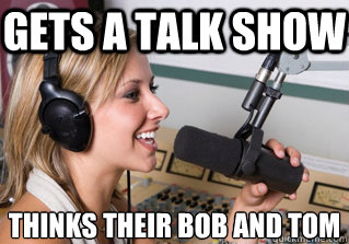 Gets a talk show Thinks their bob and tom - Gets a talk show Thinks their bob and tom  scumbag radio dj