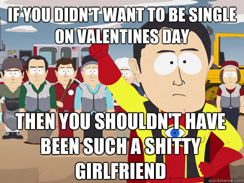 if you didn't want to be single on valentines day then you shouldn't have been such a shitty girlfriend   Captain Hindsight