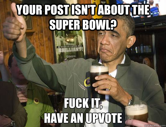 Your post isn't about the Super Bowl? Fuck it, have an upvote - Your post isn't about the Super Bowl? Fuck it, have an upvote  Upvoting Obama