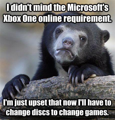 I didn't mind the Microsoft's Xbox One online requirement. I'm just upset that now I'll have to change discs to change games. - I didn't mind the Microsoft's Xbox One online requirement. I'm just upset that now I'll have to change discs to change games.  Confession Bear