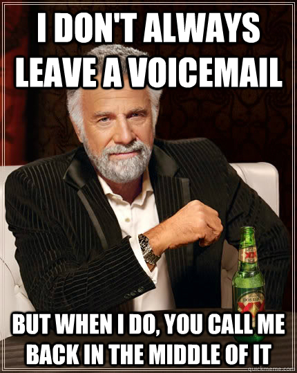 I don't always leave a voicemail but when i do, you call me back in the middle of it - I don't always leave a voicemail but when i do, you call me back in the middle of it  The Most Interesting Man In The World