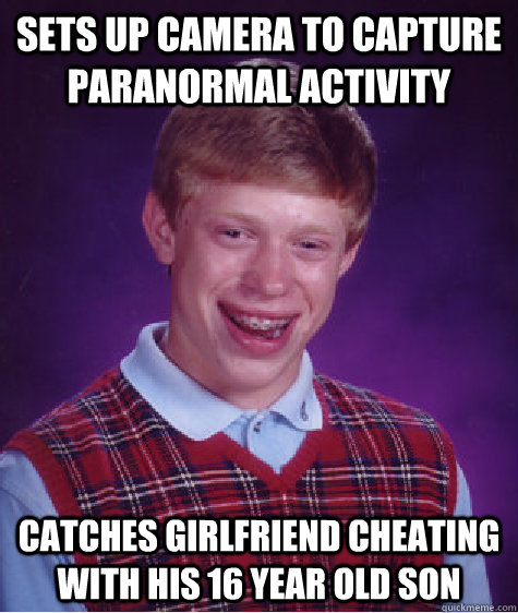 Sets up camera to capture paranormal activity catches girlfriend cheating with his 16 year old son  - Sets up camera to capture paranormal activity catches girlfriend cheating with his 16 year old son   Bad Luck Brian