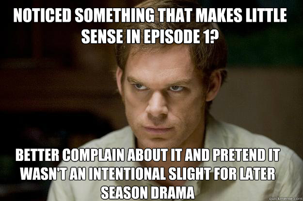 Noticed something that makes little sense in episode 1? Better complain about it and pretend it wasn't an intentional slight for later season drama