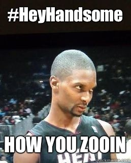 #HeyHandsome  HOW YOU ZOOIN  Hey Boo Chris Bosh