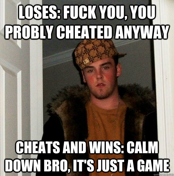 loses: fuck you, you probly cheated anyway cheats and wins: calm down bro, it's just a game - loses: fuck you, you probly cheated anyway cheats and wins: calm down bro, it's just a game  Scumbag Steve