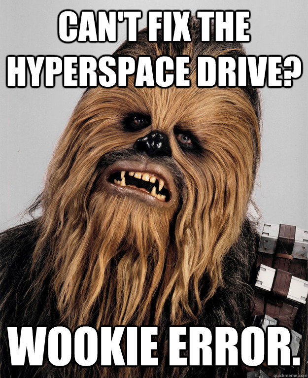 Can't fix the hyperspace drive? Wookie error. - Can't fix the hyperspace drive? Wookie error.  Misc