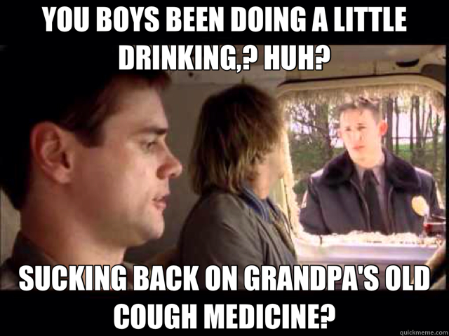 YOU BOYS BEEN DOING A LITTLE DRINKING,? HUH? SUCKING BACK ON GRANDPA'S OLD COUGH MEDICINE?