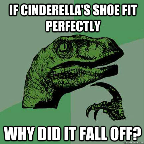 If Cinderella's shoe fit perfectly Why did it fall off?  Philosoraptor