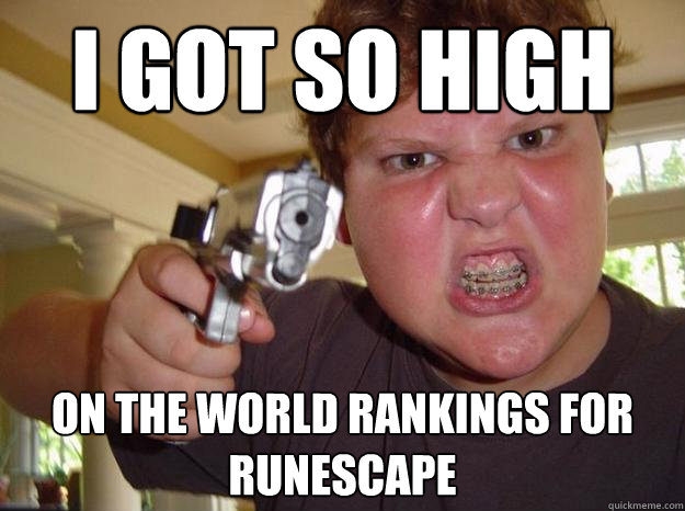 I got so high on the world rankings for runescape