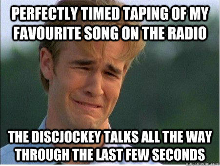 Perfectly timed taping of my favourite song on the radio the discjockey talks all the way through the last few seconds