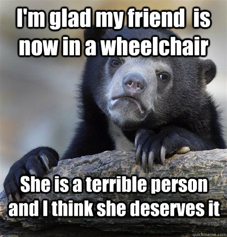 I'm glad my friend  is now in a wheelchair  She is a terrible person and I think she deserves it  - I'm glad my friend  is now in a wheelchair  She is a terrible person and I think she deserves it   Confession Bear