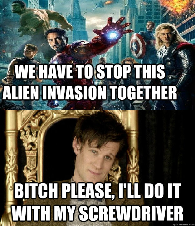 we have to stop this alien invasion together bitch please, i'll do it with my screwdriver