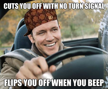 CUTS YOU OFF WITH NO TURN SIGNAL FLIPS YOU OFF WHEN YOU BEEP